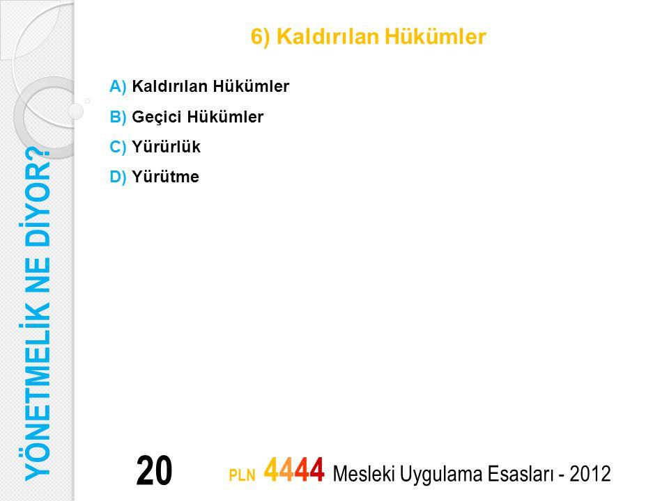 20 PLN 4444 Mesleki Uygulama Esasları - 2012 6) Kaldırılan Hükümler A) Kaldırılan Hükümler B) Geçici Hükümler C) Yürürlük D) Yürütme YÖNETMELİK NE DİY