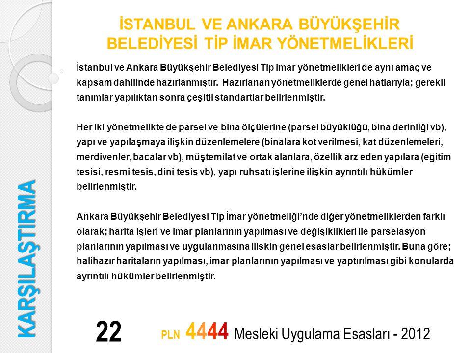 KARŞILAŞTIRMA 22 PLN 4444 Mesleki Uygulama Esasları - 2012 İSTANBUL VE ANKARA BÜYÜKŞEHİR BELEDİYESİ TİP İMAR YÖNETMELİKLERİ İstanbul ve Ankara Büyükşe