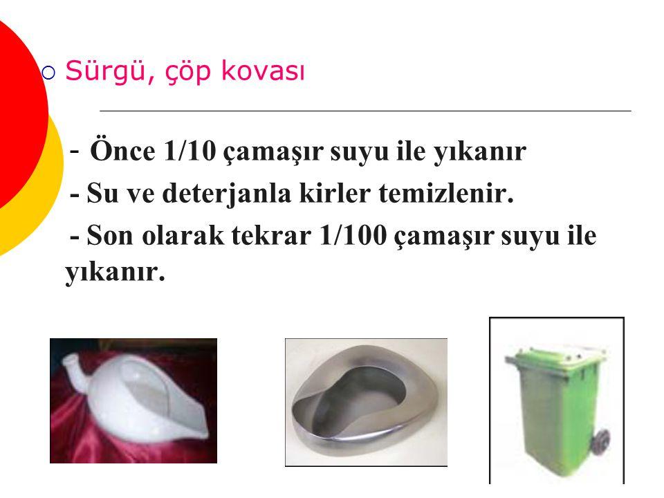  Sürgü, çöp kovası - Önce 1/10 çamaşır suyu ile yıkanır - Su ve deterjanla kirler temizlenir. - Son olarak tekrar 1/100 çamaşır suyu ile yıkanır.