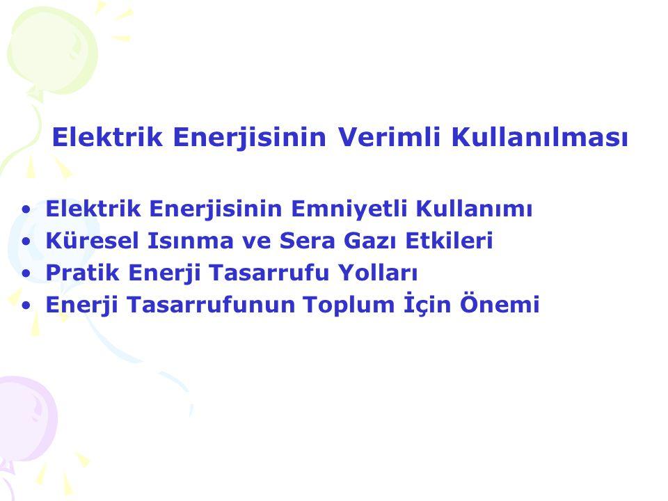 Elektrik Enerjisinin Verimli Kullanılması •Elektrik Enerjisinin Emniyetli Kullanımı •Küresel Isınma ve Sera Gazı Etkileri •Pratik Enerji Tasarrufu Yol