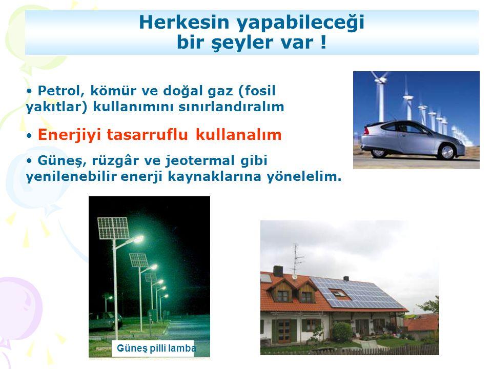 • Petrol, kömür ve doğal gaz (fosil yakıtlar) kullanımını sınırlandıralım • Enerjiyi tasarruflu kullanalım • Güneş, rüzgâr ve jeotermal gibi yenileneb