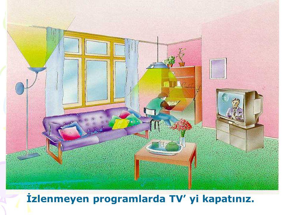 İzlenmeyen programlarda TV' yi kapatınız.