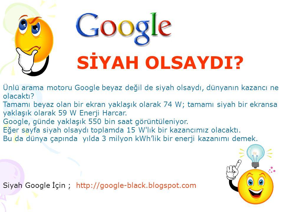 SİYAH OLSAYDI? Siyah Google İçin ; http://google-black.blogspot.com Ünlü arama motoru Google beyaz değil de siyah olsaydı, dünyanın kazancı ne olacakt