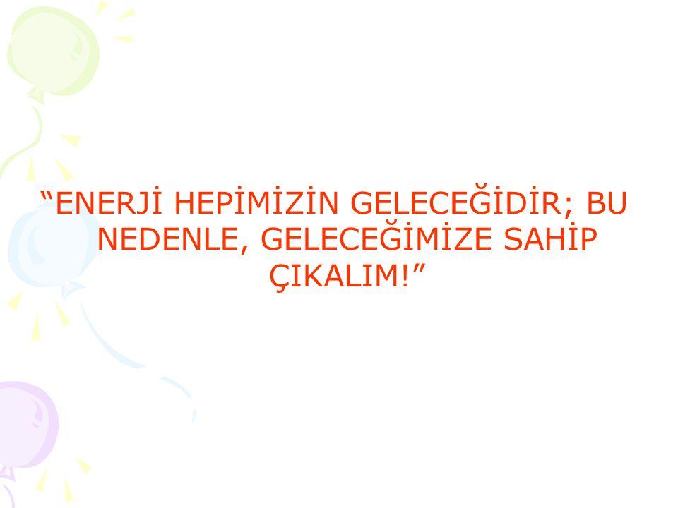 """""""ENERJİ HEPİMİZİN GELECEĞİDİR; BU NEDENLE, GELECEĞİMİZE SAHİP ÇIKALIM!"""""""