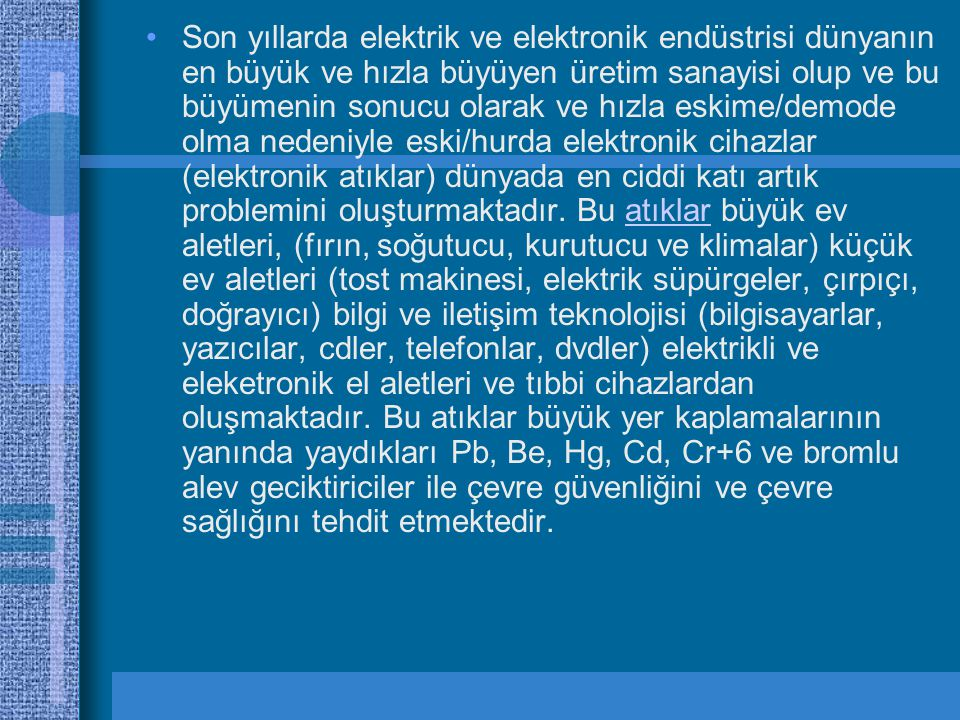•Son yıllarda elektrik ve elektronik endüstrisi dünyanın en büyük ve hızla büyüyen üretim sanayisi olup ve bu büyümenin sonucu olarak ve hızla eskime/demode olma nedeniyle eski/hurda elektronik cihazlar (elektronik atıklar) dünyada en ciddi katı artık problemini oluşturmaktadır.