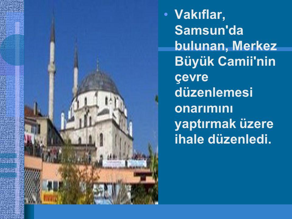 •Vakıflar, Samsun da bulunan, Merkez Büyük Camii nin çevre düzenlemesi onarımını yaptırmak üzere ihale düzenledi.