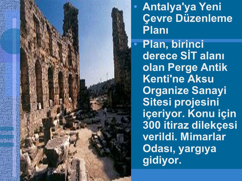 •Antalya ya Yeni Çevre Düzenleme Planı •Plan, birinci derece SİT alanı olan Perge Antik Kenti ne Aksu Organize Sanayi Sitesi projesini içeriyor.