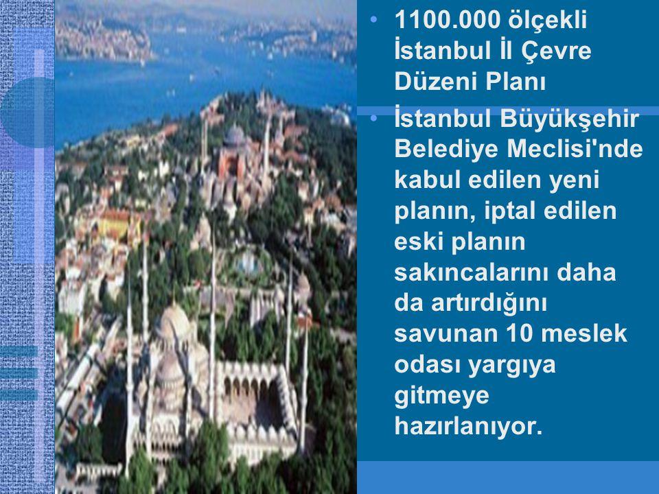 •1100.000 ölçekli İstanbul İl Çevre Düzeni Planı •İstanbul Büyükşehir Belediye Meclisi nde kabul edilen yeni planın, iptal edilen eski planın sakıncalarını daha da artırdığını savunan 10 meslek odası yargıya gitmeye hazırlanıyor.
