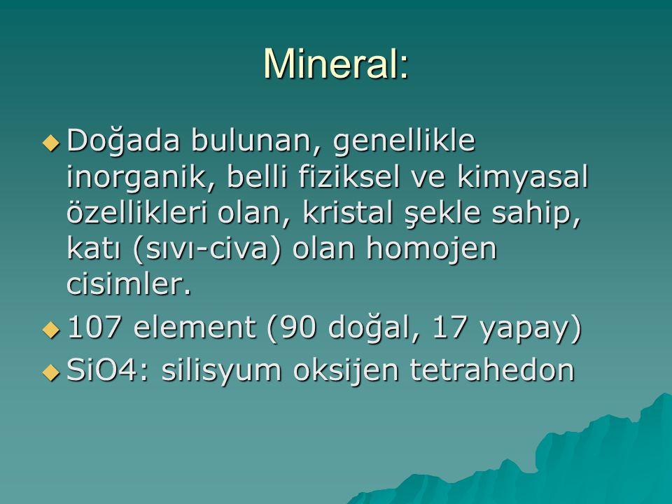 Mineral:  Doğada bulunan, genellikle inorganik, belli fiziksel ve kimyasal özellikleri olan, kristal şekle sahip, katı (sıvı-civa) olan homojen cisimler.