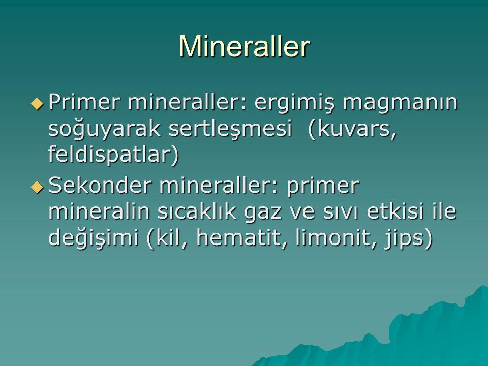 Mineraller  Primer mineraller: ergimiş magmanın soğuyarak sertleşmesi (kuvars, feldispatlar)  Sekonder mineraller: primer mineralin sıcaklık gaz ve sıvı etkisi ile değişimi (kil, hematit, limonit, jips)