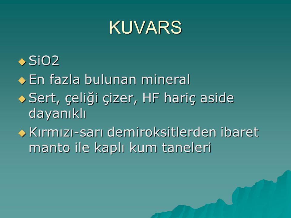 KUVARS  SiO2  En fazla bulunan mineral  Sert, çeliği çizer, HF hariç aside dayanıklı  Kırmızı-sarı demiroksitlerden ibaret manto ile kaplı kum taneleri