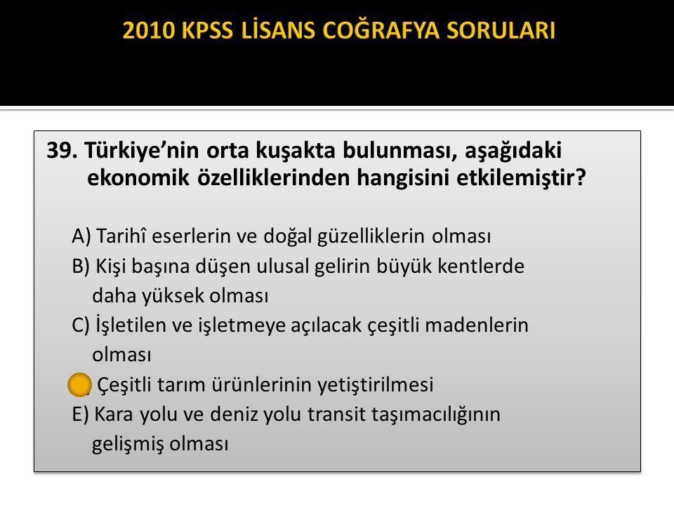39. Türkiye'nin orta kuşakta bulunması, aşağıdaki ekonomik özelliklerinden hangisini etkilemiştir? A) Tarihî eserlerin ve doğal güzelliklerin olması B