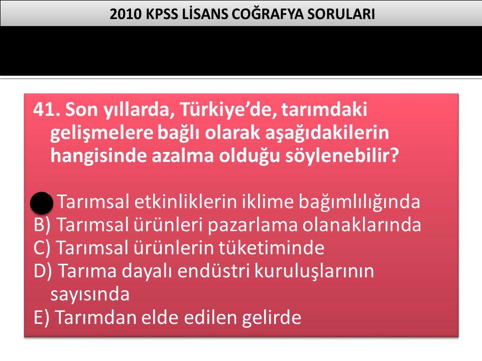 41. Son yıllarda, Türkiye'de, tarımdaki gelişmelere bağlı olarak aşağıdakilerin hangisinde azalma olduğu söylenebilir? A) Tarımsal etkinliklerin iklim
