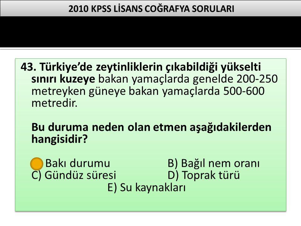 43. Türkiye'de zeytinliklerin çıkabildiği yükselti sınırı kuzeye bakan yamaçlarda genelde 200-250 metreyken güneye bakan yamaçlarda 500-600 metredir.