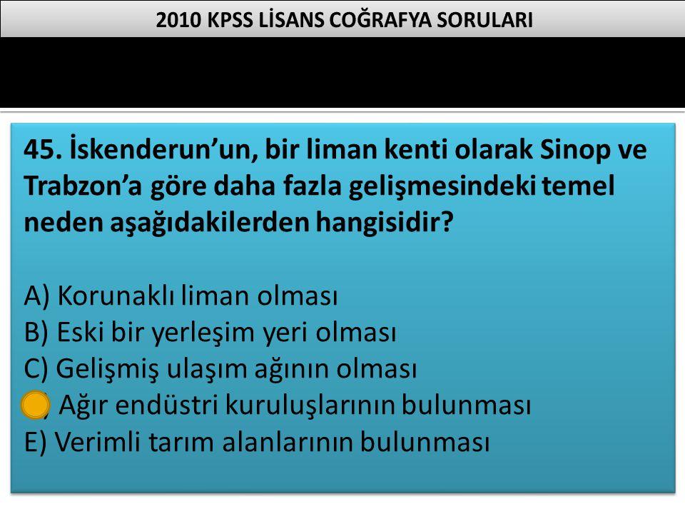 45. İskenderun'un, bir liman kenti olarak Sinop ve Trabzon'a göre daha fazla gelişmesindeki temel neden aşağıdakilerden hangisidir? A) Korunaklı liman