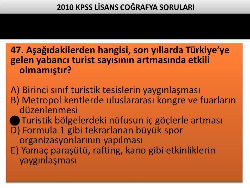 47. Aşağıdakilerden hangisi, son yıllarda Türkiye'ye gelen yabancı turist sayısının artmasında etkili olmamıştır? A) Birinci sınıf turistik tesislerin