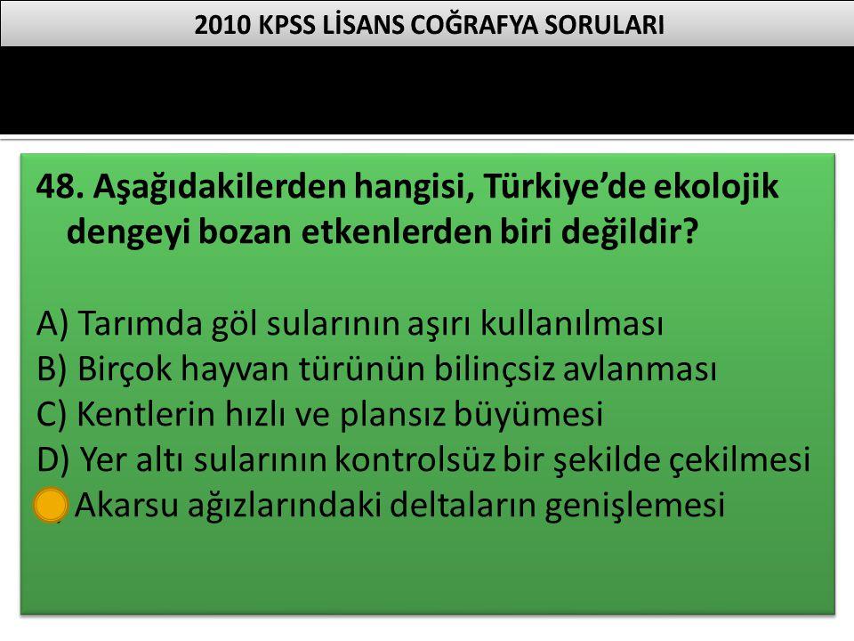 48. Aşağıdakilerden hangisi, Türkiye'de ekolojik dengeyi bozan etkenlerden biri değildir? A) Tarımda göl sularının aşırı kullanılması B) Birçok hayvan