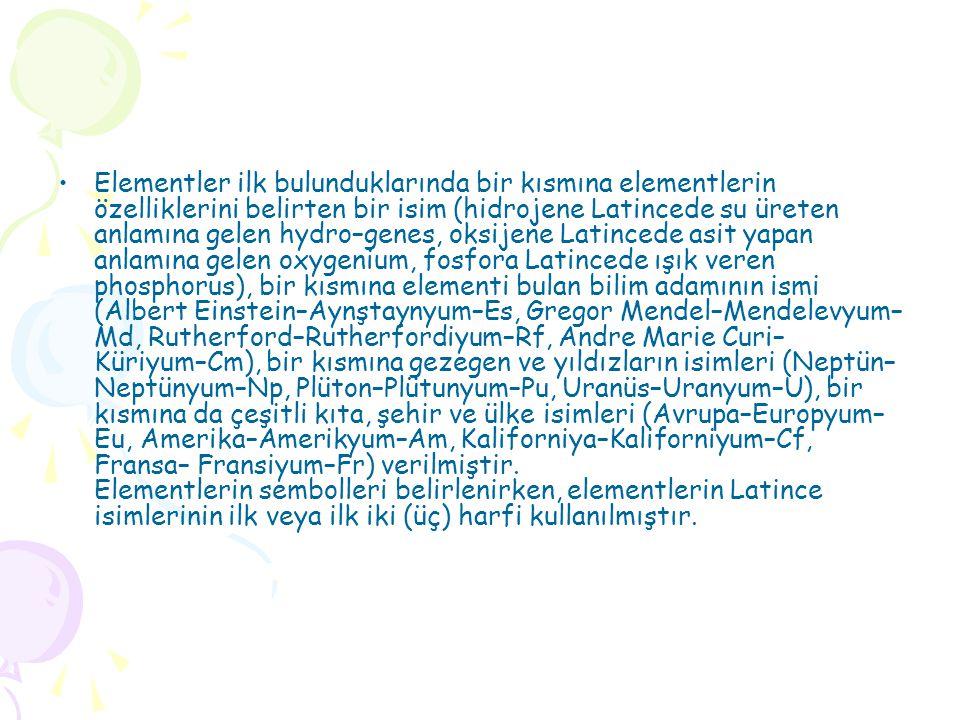 •Elementler ilk bulunduklarında bir kısmına elementlerin özelliklerini belirten bir isim (hidrojene Latincede su üreten anlamına gelen hydro–genes, oksijene Latincede asit yapan anlamına gelen oxygenium, fosfora Latincede ışık veren phosphorus), bir kısmına elementi bulan bilim adamının ismi (Albert Einstein–Aynştaynyum–Es, Gregor Mendel–Mendelevyum– Md, Rutherford–Rutherfordiyum–Rf, Andre Marie Curi– Küriyum–Cm), bir kısmına gezegen ve yıldızların isimleri (Neptün– Neptünyum–Np, Plüton–Plütunyum–Pu, Uranüs–Uranyum–U), bir kısmına da çeşitli kıta, şehir ve ülke isimleri (Avrupa–Europyum– Eu, Amerika–Amerikyum–Am, Kaliforniya–Kaliforniyum–Cf, Fransa– Fransiyum–Fr) verilmiştir.