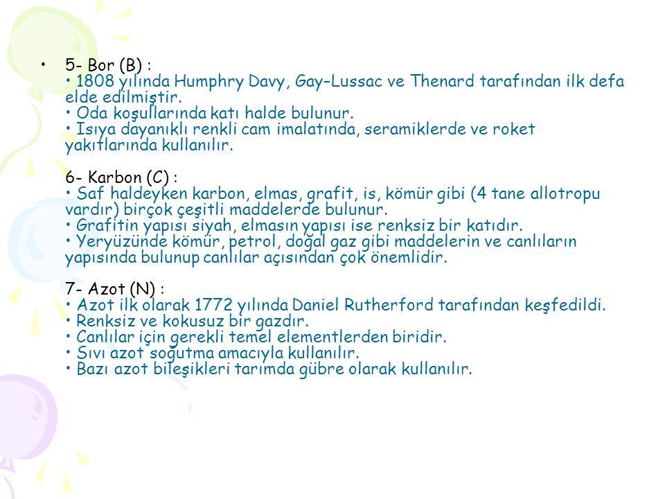 •5- Bor (B) : • 1808 yılında Humphry Davy, Gay–Lussac ve Thenard tarafından ilk defa elde edilmiştir.