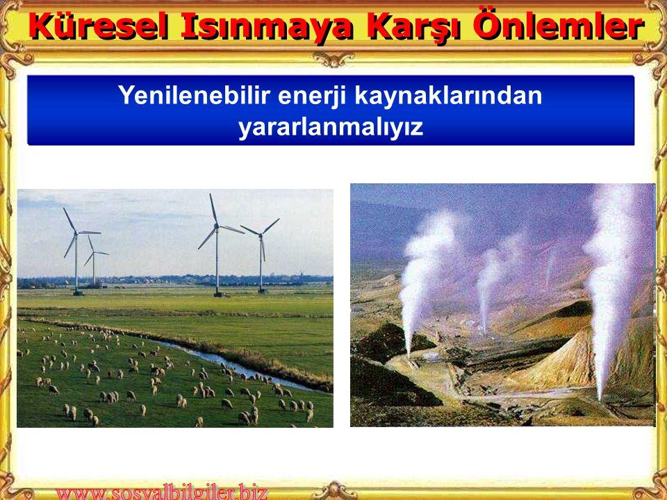 Küresel Isınmaya Karşı Önlemler Yenilenebilir enerji kaynaklarından yararlanmalıyız