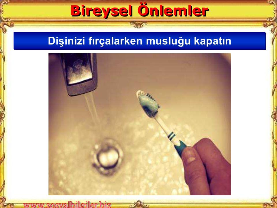 Bireysel Önlemler Dişinizi fırçalarken musluğu kapatın
