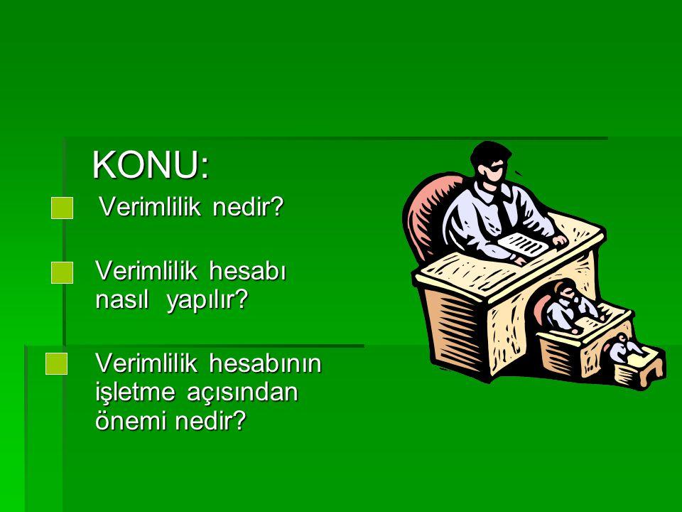 KONU: KONU: Verimlilik nedir.Verimlilik nedir. Verimlilik hesabı nasıl yapılır.