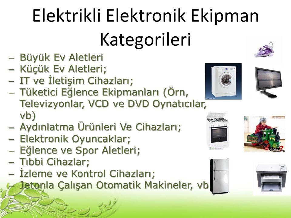 Elektrikli Elektronik Ekipman Kategorileri – Büyük Ev Aletleri – Küçük Ev Aletleri; – IT ve İletişim Cihazları; – Tüketici Eğlence Ekipmanları (Örn, T