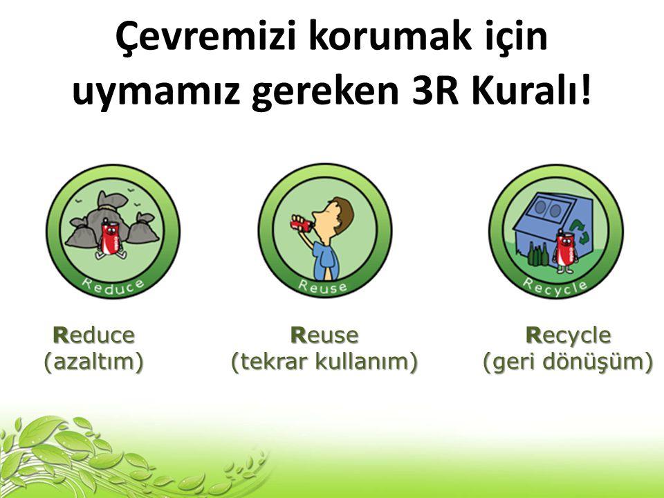 Çevremizi korumak için uymamız gereken 3R Kuralı! Reduce (azaltım) Reuse (tekrar kullanım) Recycle (geri dönüşüm)