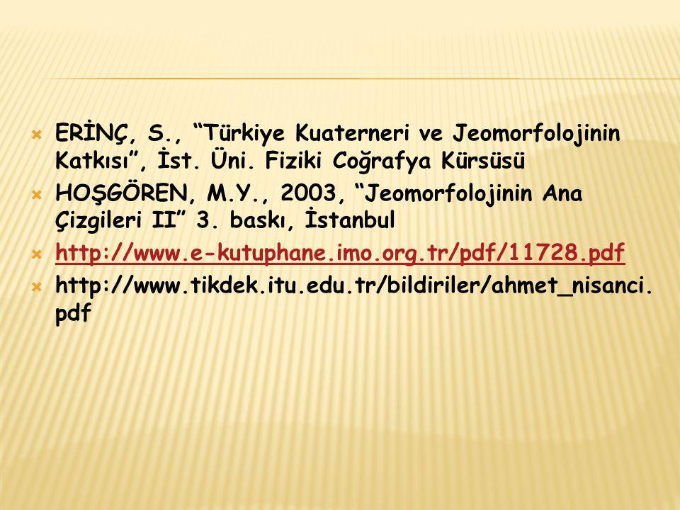 """ ERİNÇ, S., """"Türkiye Kuaterneri ve Jeomorfolojinin Katkısı"""", İst. Üni. Fiziki Coğrafya Kürsüsü  HOŞGÖREN, M.Y., 2003, """"Jeomorfolojinin Ana Çizgileri"""
