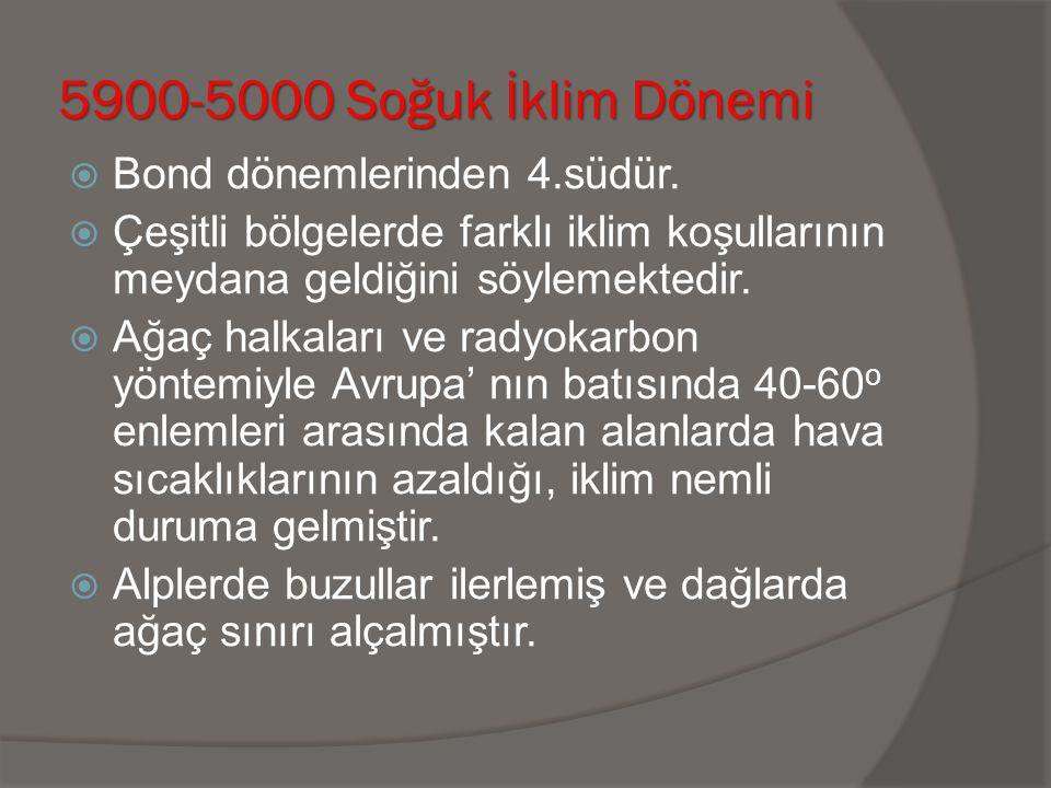 5900-5000 Soğuk İklim Dönemi  Bond dönemlerinden 4.südür.  Çeşitli bölgelerde farklı iklim koşullarının meydana geldiğini söylemektedir.  Ağaç halk