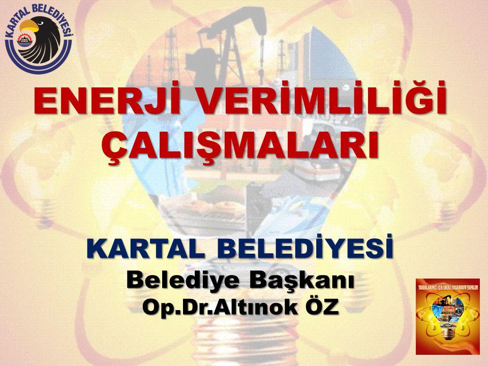 ENERJİ VERİMLİLİĞİ ÇALIŞMALARI KARTAL BELEDİYESİ Belediye Başkanı Op.Dr.Altınok ÖZ