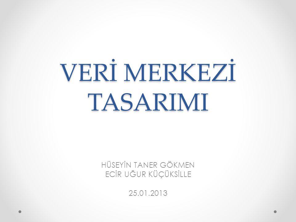 VERİ MERKEZİ TASARIMI HÜSEYİN TANER GÖKMEN ECİR UĞUR KÜÇÜKSİLLE 25.01.2013