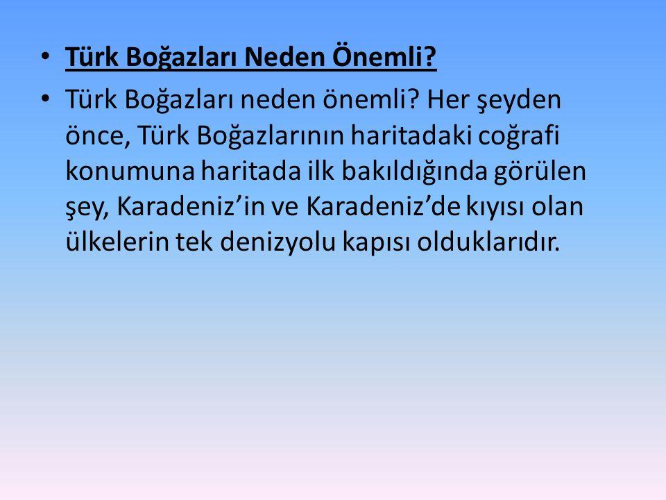• Türk Boğazları Neden Önemli? • Türk Boğazları neden önemli? Her şeyden önce, Türk Boğazlarının haritadaki coğrafi konumuna haritada ilk bakıldığında