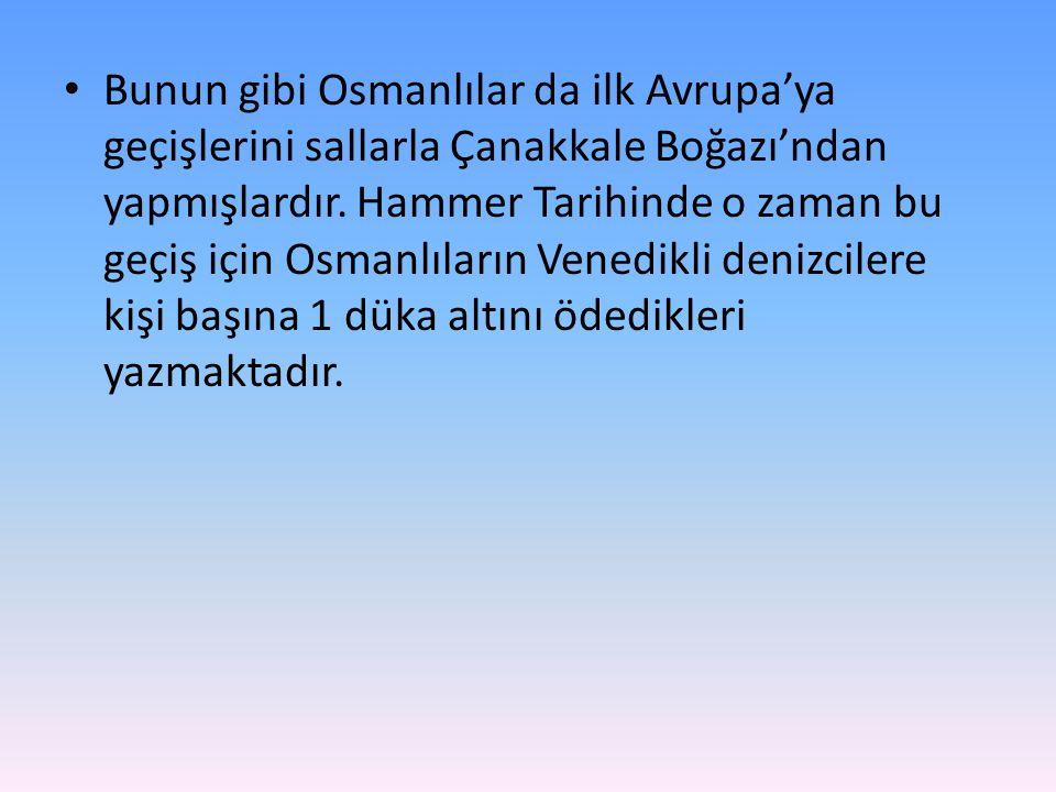 • Bunun gibi Osmanlılar da ilk Avrupa'ya geçişlerini sallarla Çanakkale Boğazı'ndan yapmışlardır. Hammer Tarihinde o zaman bu geçiş için Osmanlıların
