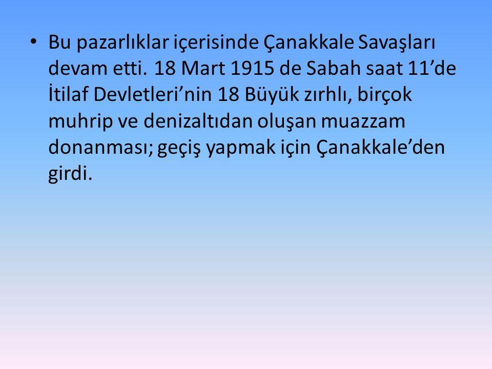 • Bu pazarlıklar içerisinde Çanakkale Savaşları devam etti. 18 Mart 1915 de Sabah saat 11'de İtilaf Devletleri'nin 18 Büyük zırhlı, birçok muhrip ve d