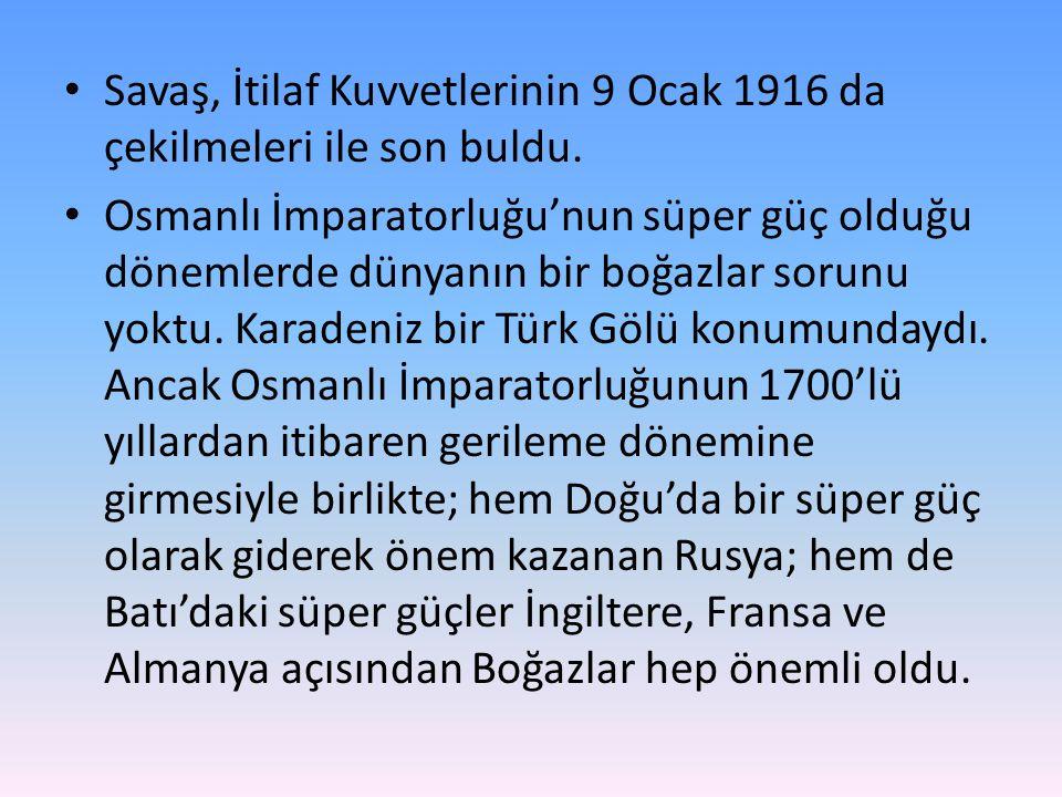 • Savaş, İtilaf Kuvvetlerinin 9 Ocak 1916 da çekilmeleri ile son buldu. • Osmanlı İmparatorluğu'nun süper güç olduğu dönemlerde dünyanın bir boğazlar