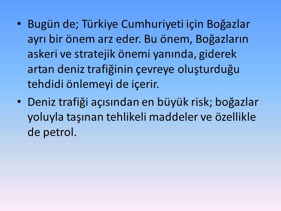 • Bugün de; Türkiye Cumhuriyeti için Boğazlar ayrı bir önem arz eder. Bu önem, Boğazların askeri ve stratejik önemi yanında, giderek artan deniz trafi