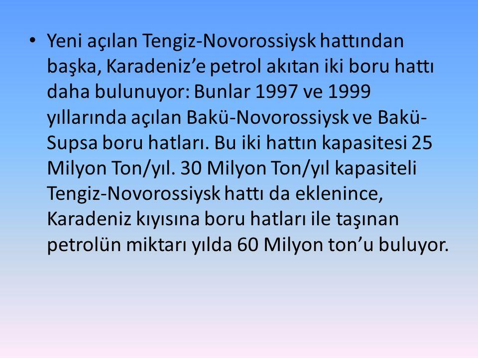 • Yeni açılan Tengiz-Novorossiysk hattından başka, Karadeniz'e petrol akıtan iki boru hattı daha bulunuyor: Bunlar 1997 ve 1999 yıllarında açılan Bakü