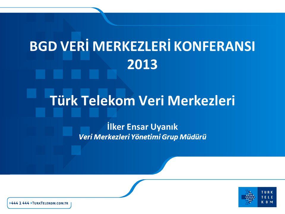 BGD VERİ MERKEZLERİ KONFERANSI 2013 Türk Telekom Veri Merkezleri İlker Ensar Uyanık Veri Merkezleri Yönetimi Grup Müdürü