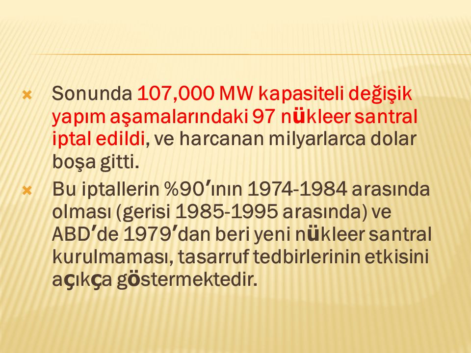 Sonunda 107,000 MW kapasiteli değişik yapım aşamalarındaki 97 n ü kleer santral iptal edildi, ve harcanan milyarlarca dolar boşa gitti.