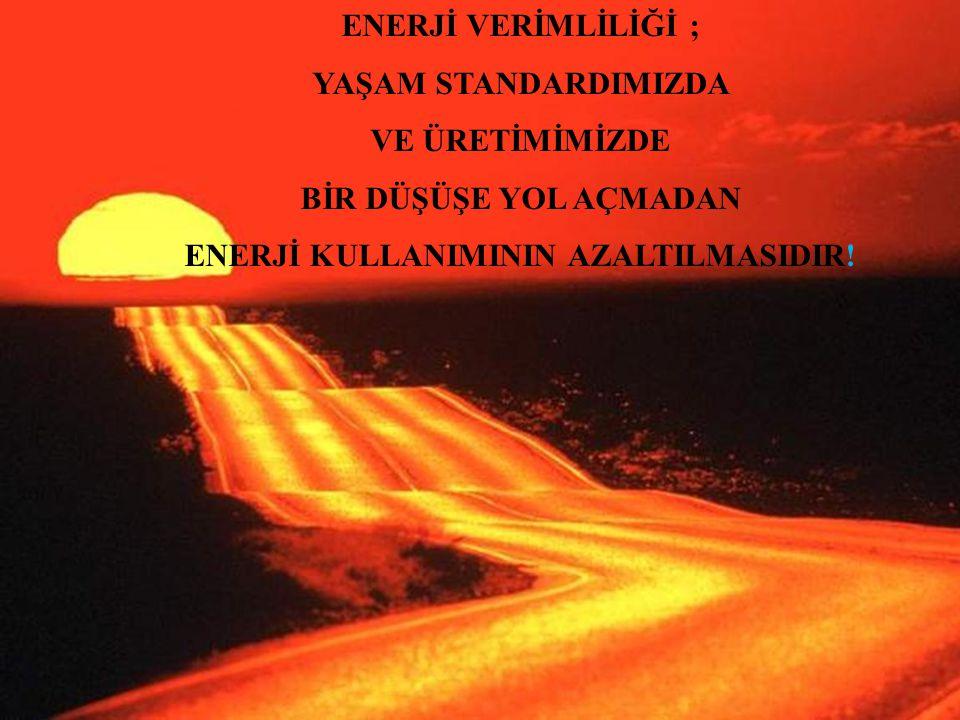 ENERJİ VERİMLİLİĞİ ; YAŞAM STANDARDIMIZDA VE ÜRETİMİMİZDE BİR DÜŞÜŞE YOL AÇMADAN ENERJİ KULLANIMININ AZALTILMASIDIR!