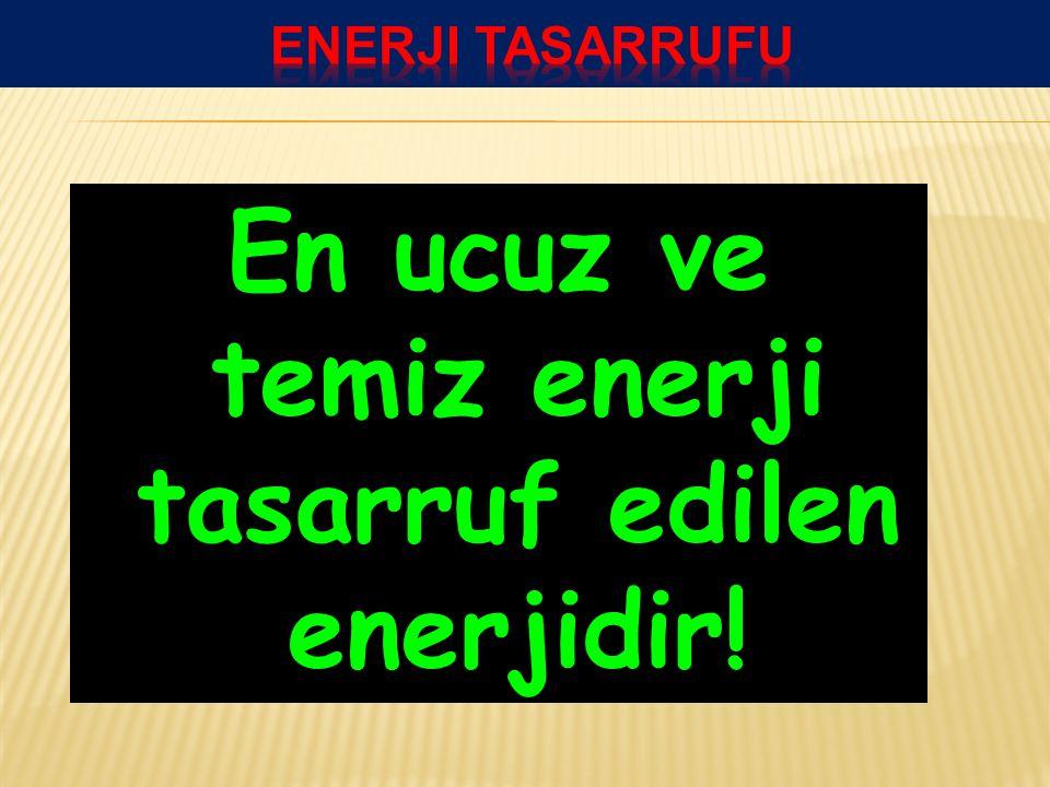 En ucuz ve temiz enerji tasarruf edilen enerjidir!