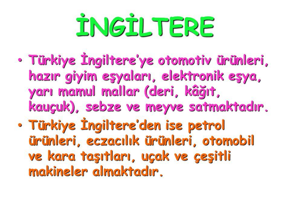 İNGİLTERE • Türkiye İngiltere'ye otomotiv ürünleri, hazır giyim eşyaları, elektronik eşya, yarı mamul mallar (deri, kâğıt, kauçuk), sebze ve meyve sat