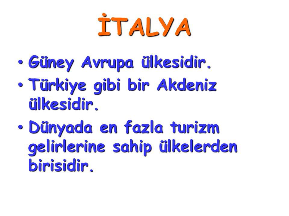 İTALYA • Güney Avrupa ülkesidir. • Türkiye gibi bir Akdeniz ülkesidir. • Dünyada en fazla turizm gelirlerine sahip ülkelerden birisidir.