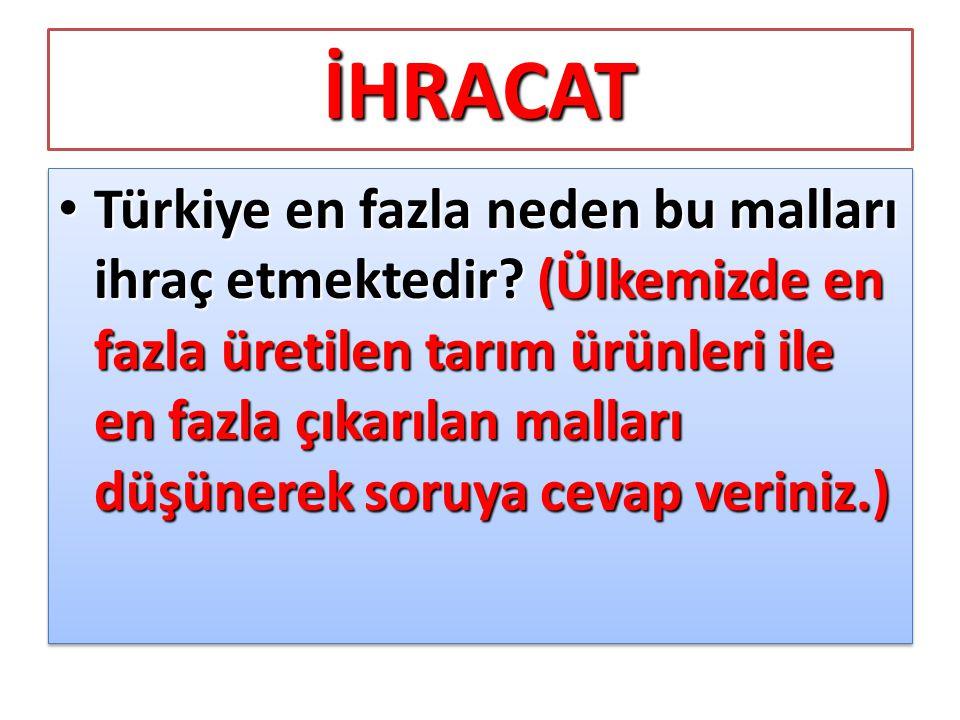 İHRACAT • Türkiye en fazla neden bu malları ihraç etmektedir? (Ülkemizde en fazla üretilen tarım ürünleri ile en fazla çıkarılan malları düşünerek sor