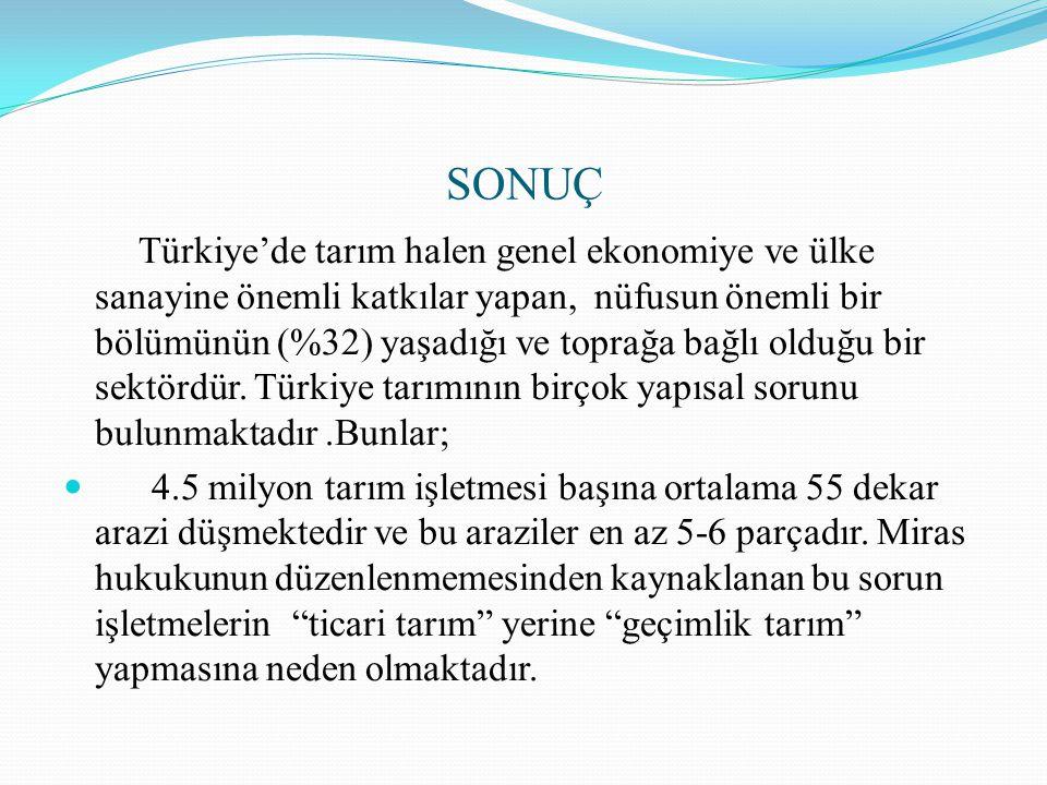 SONUÇ Türkiye'de tarım halen genel ekonomiye ve ülke sanayine önemli katkılar yapan, nüfusun önemli bir bölümünün (%32) yaşadığı ve toprağa bağlı oldu