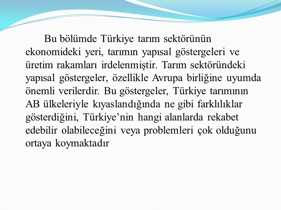 Bu bölümde Türkiye tarım sektörünün ekonomideki yeri, tarımın yapısal göstergeleri ve üretim rakamları irdelenmiştir. Tarım sektöründeki yapısal göste