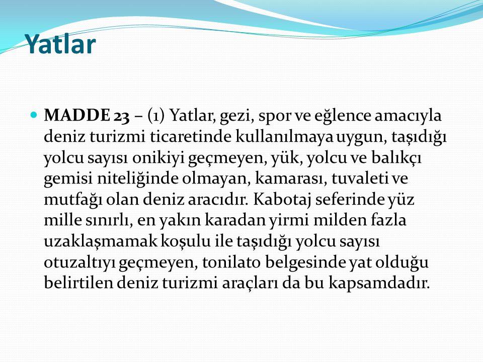 Yatlar  MADDE 23 – (1) Yatlar, gezi, spor ve eğlence amacıyla deniz turizmi ticaretinde kullanılmaya uygun, taşıdığı yolcu sayısı onikiyi geçmeyen, y
