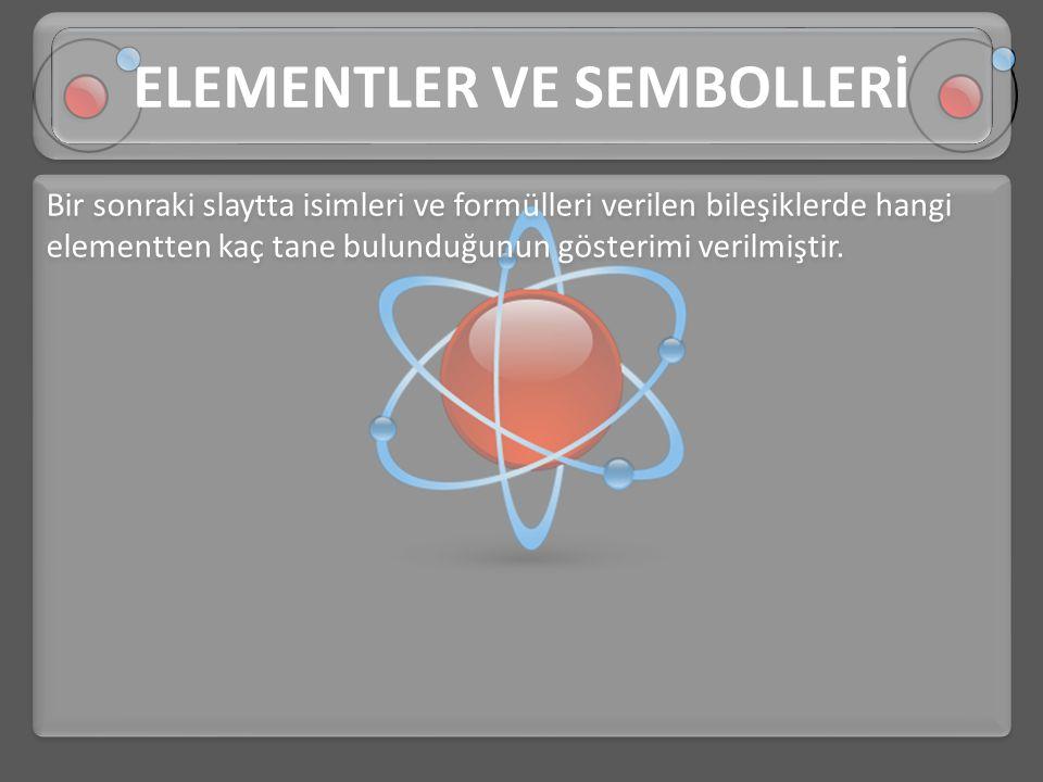 Bir sonraki slaytta isimleri ve formülleri verilen bileşiklerde hangi elementten kaç tane bulunduğunun gösterimi verilmiştir. ELEMENTLER VE SEMBOLLERİ