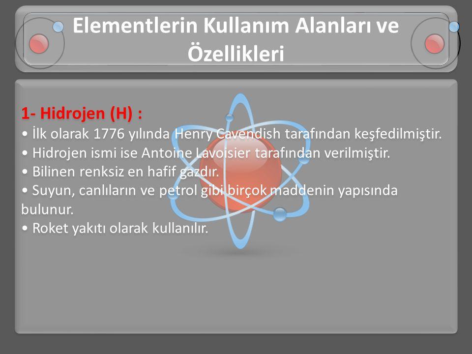 1- Hidrojen (H) : • İlk olarak 1776 yılında Henry Cavendish tarafından keşfedilmiştir. • Hidrojen ismi ise Antoine Lavoisier tarafından verilmiştir. •